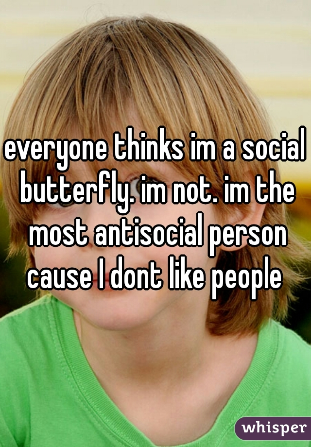 everyone thinks im a social butterfly. im not. im the most antisocial person cause I dont like people