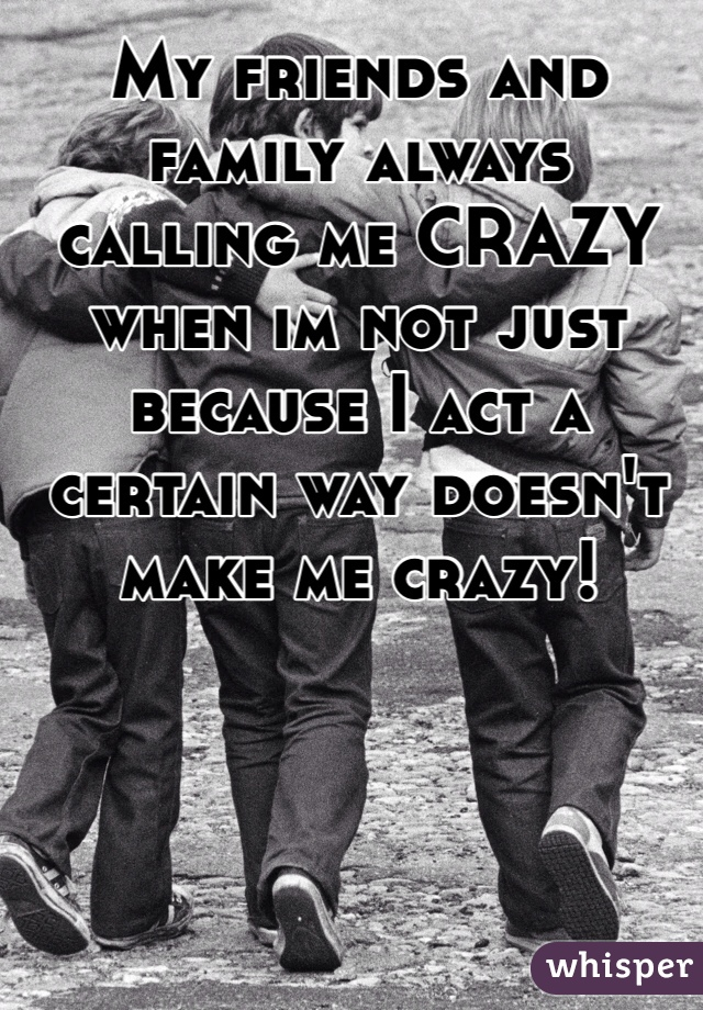 My friends and family always calling me CRAZY when im not just because I act a certain way doesn't make me crazy!