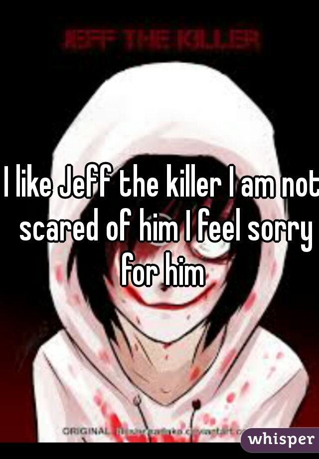 I like Jeff the killer I am not scared of him I feel sorry for him