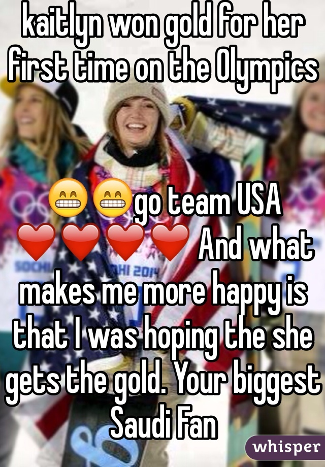 kaitlyn won gold for her first time on the Olympics    😁😁go team USA ❤️❤️❤️❤️ And what makes me more happy is that I was hoping the she gets the gold. Your biggest Saudi Fan