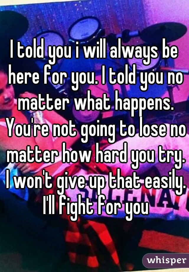 I told you i will always be here for you. I told you no matter what happens. You're not going to lose no matter how hard you try. I won't give up that easily. I'll fight for you