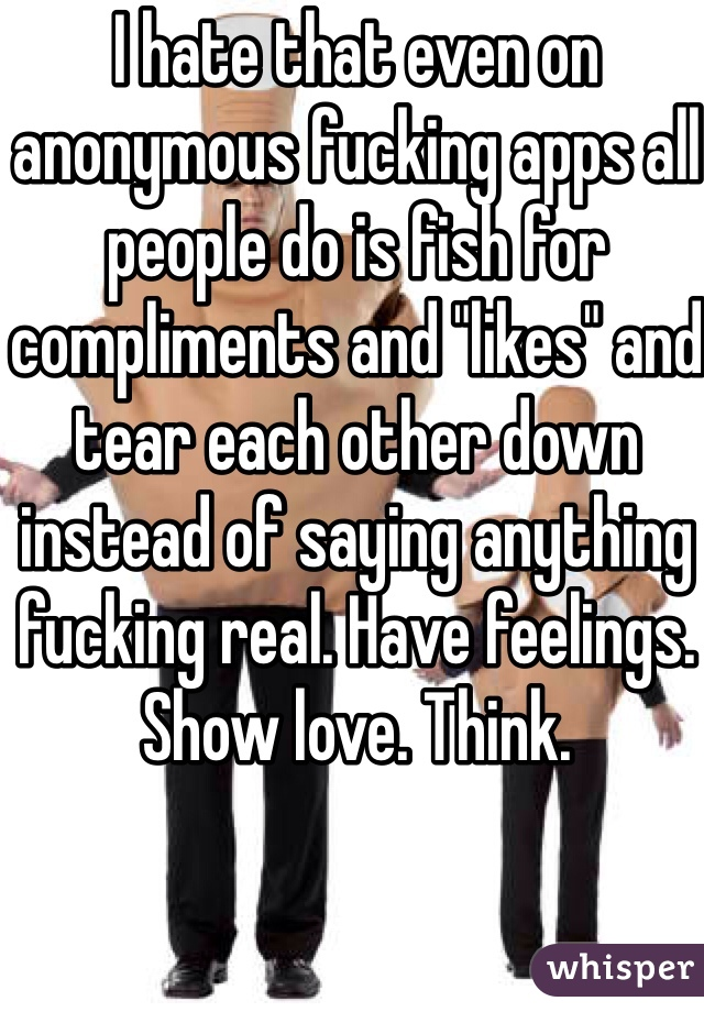 """I hate that even on anonymous fucking apps all people do is fish for compliments and """"likes"""" and tear each other down instead of saying anything fucking real. Have feelings. Show love. Think."""