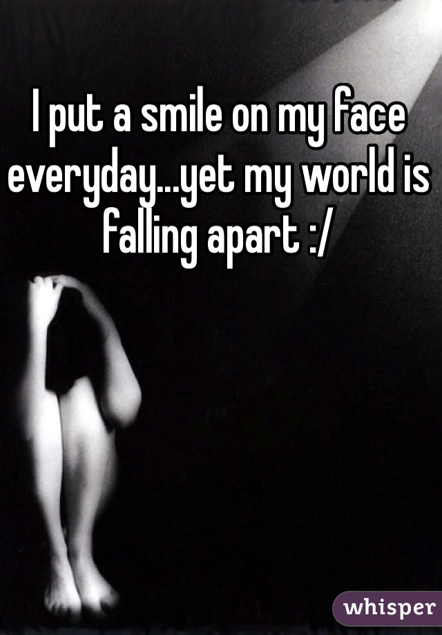 I put a smile on my face everyday...yet my world is falling apart :/