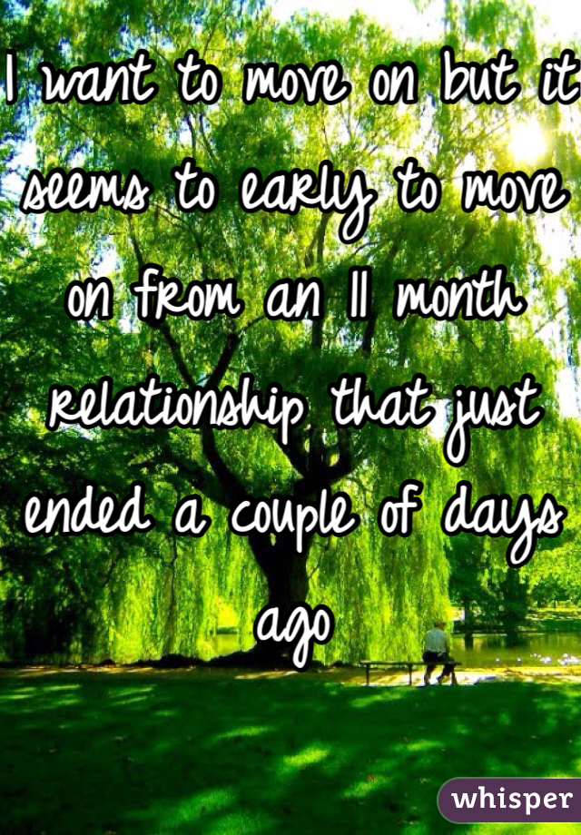 I want to move on but it seems to early to move on from an 11 month relationship that just ended a couple of days ago