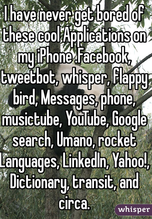 I have never get bored of these cool Applications on my iPhone .Facebook, tweetbot, whisper, flappy bird, Messages, phone, musictube, YouTube, Google search, Umano, rocket Languages, LinkedIn, Yahoo!, Dictionary, transit, and circa.