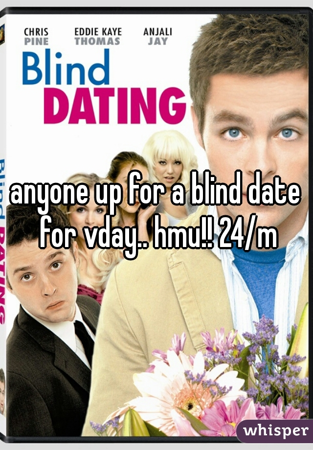 anyone up for a blind date for vday.. hmu!! 24/m