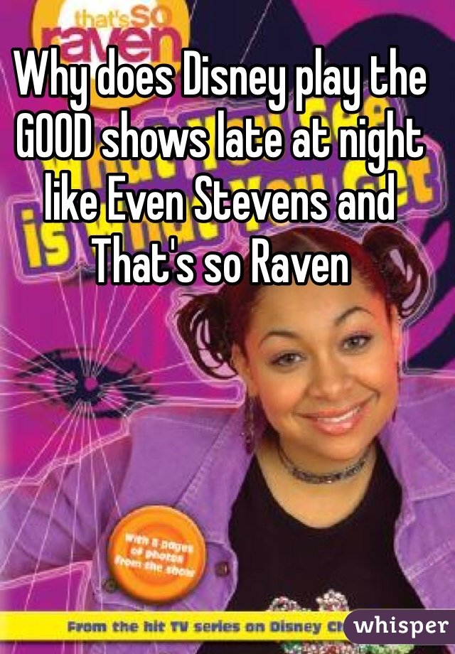 Why does Disney play the GOOD shows late at night like Even Stevens and That's so Raven