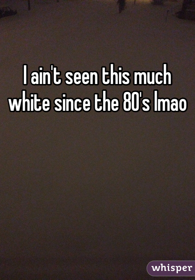 I ain't seen this much white since the 80's lmao