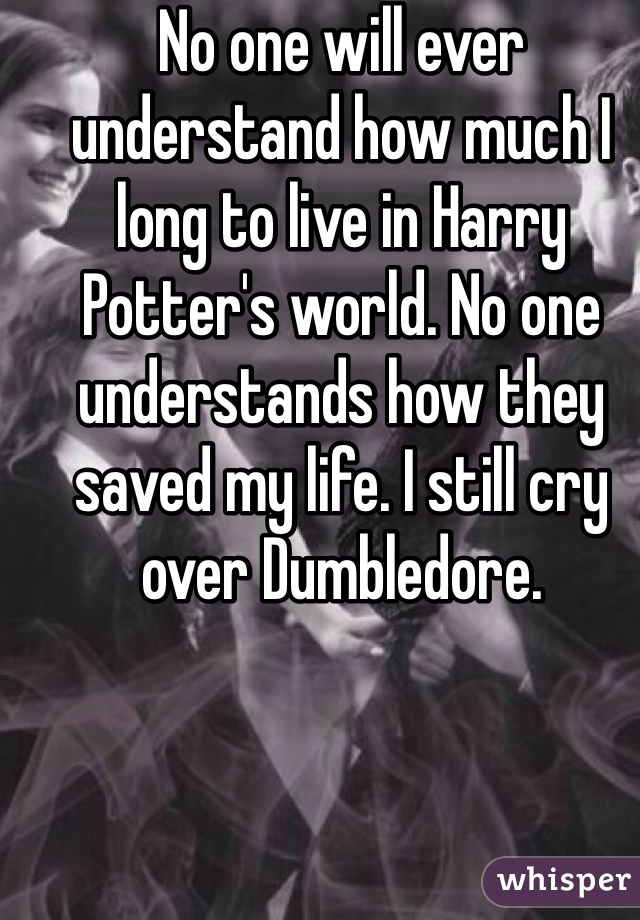 No one will ever understand how much I long to live in Harry Potter's world. No one understands how they saved my life. I still cry over Dumbledore.