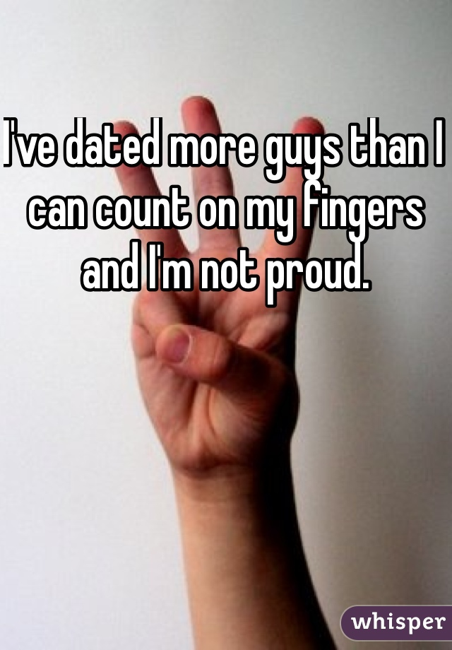 I've dated more guys than I can count on my fingers and I'm not proud.