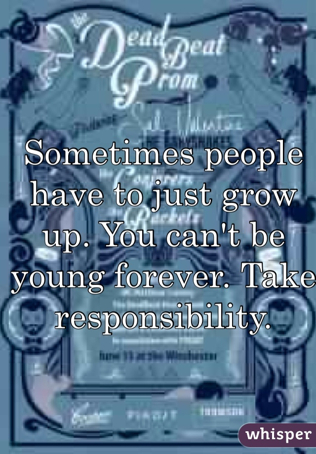 Sometimes people have to just grow up. You can't be young forever. Take responsibility.