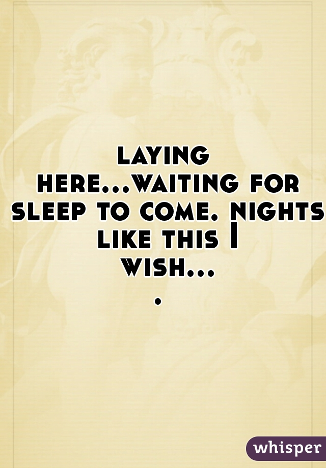 laying here...waiting for sleep to come. nights like this I wish....