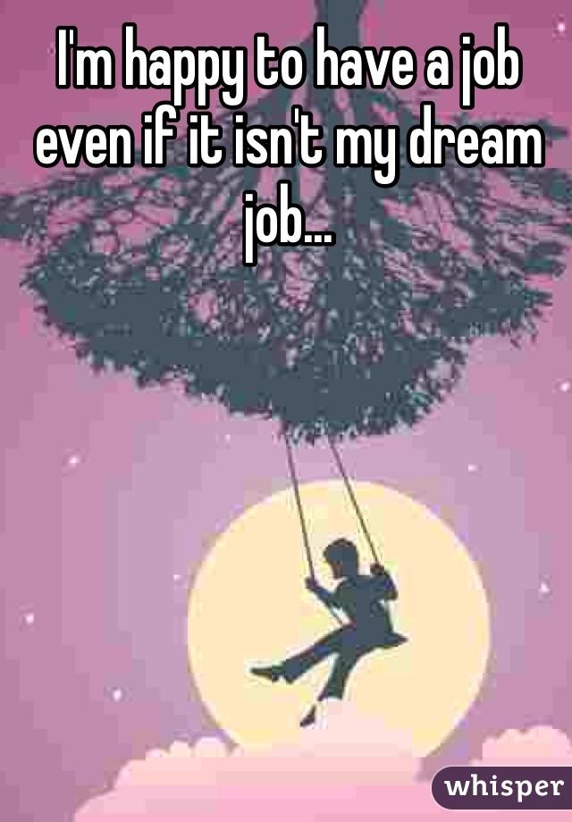 I'm happy to have a job even if it isn't my dream job...