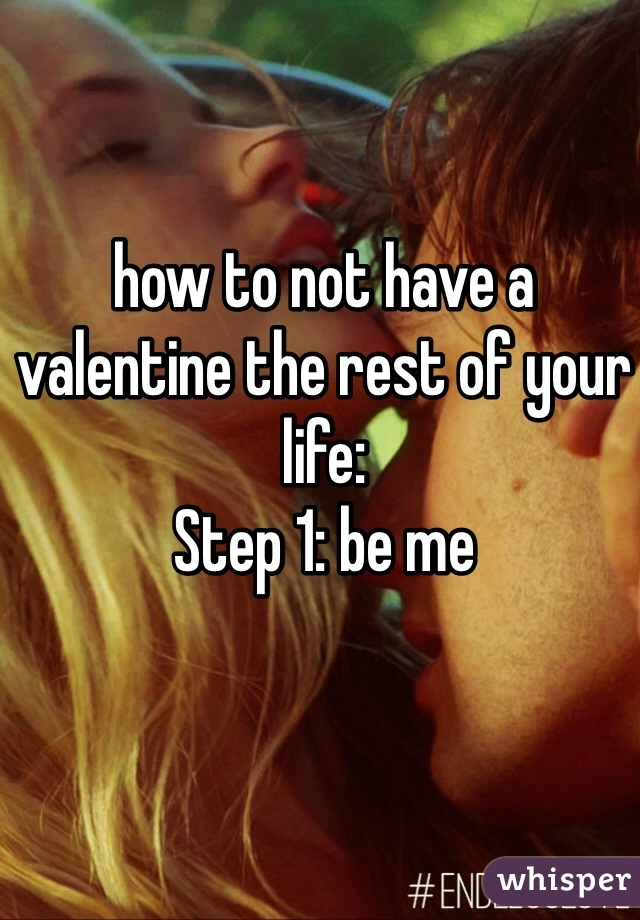 how to not have a valentine the rest of your life: Step 1: be me