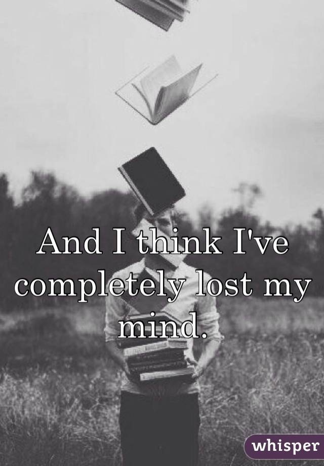 And I think I've completely lost my mind.