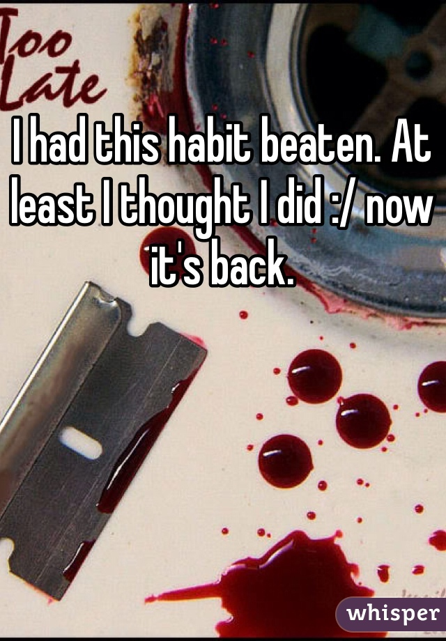 I had this habit beaten. At least I thought I did :/ now it's back.