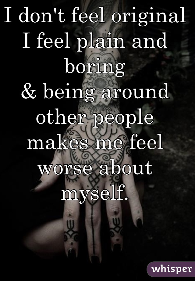 I don't feel original I feel plain and boring & being around other people makes me feel worse about  myself.