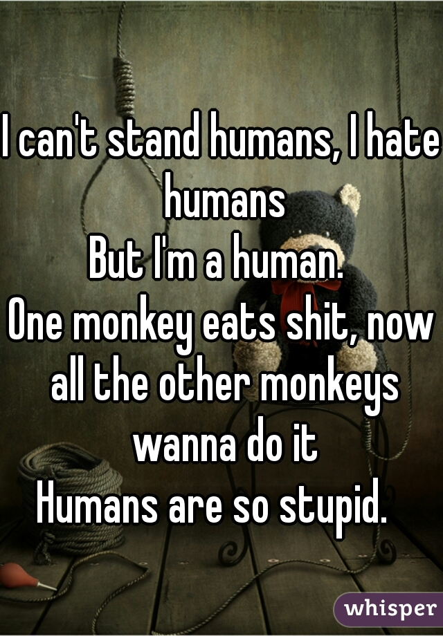 I can't stand humans, I hate humans But I'm a human.  One monkey eats shit, now all the other monkeys wanna do it Humans are so stupid.