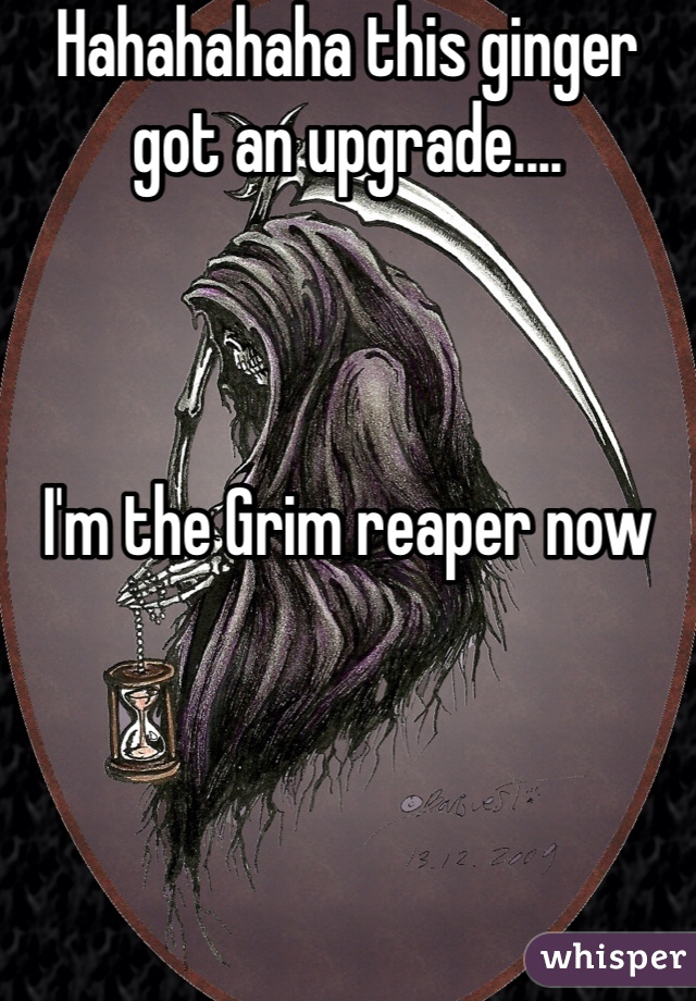 Hahahahaha this ginger got an upgrade....    I'm the Grim reaper now