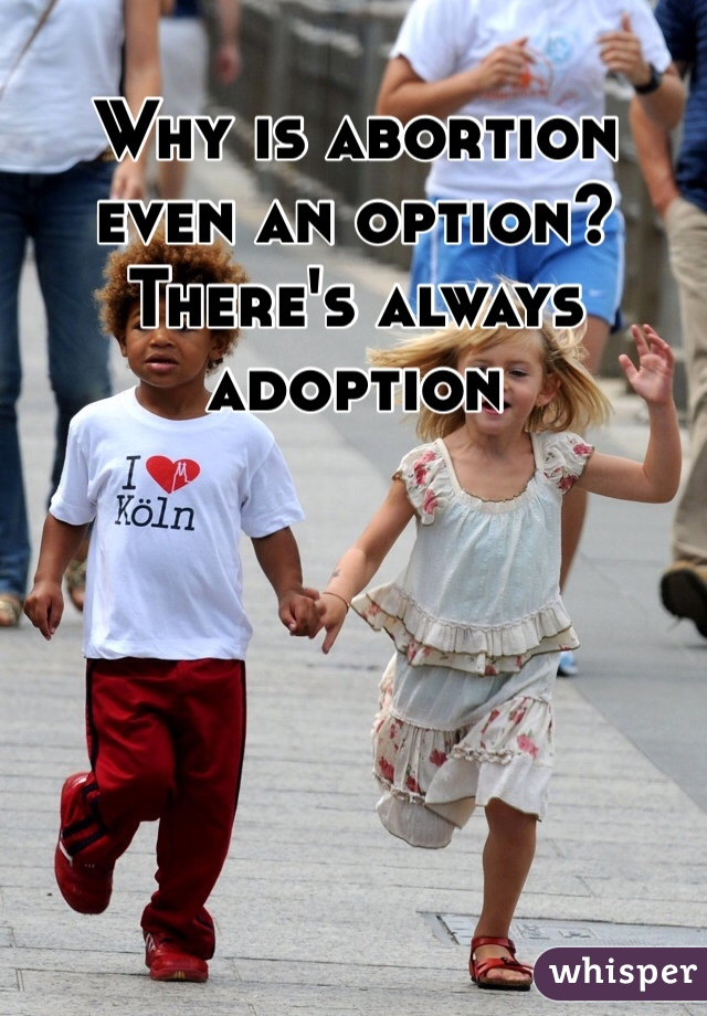 Why is abortion even an option? There's always adoption