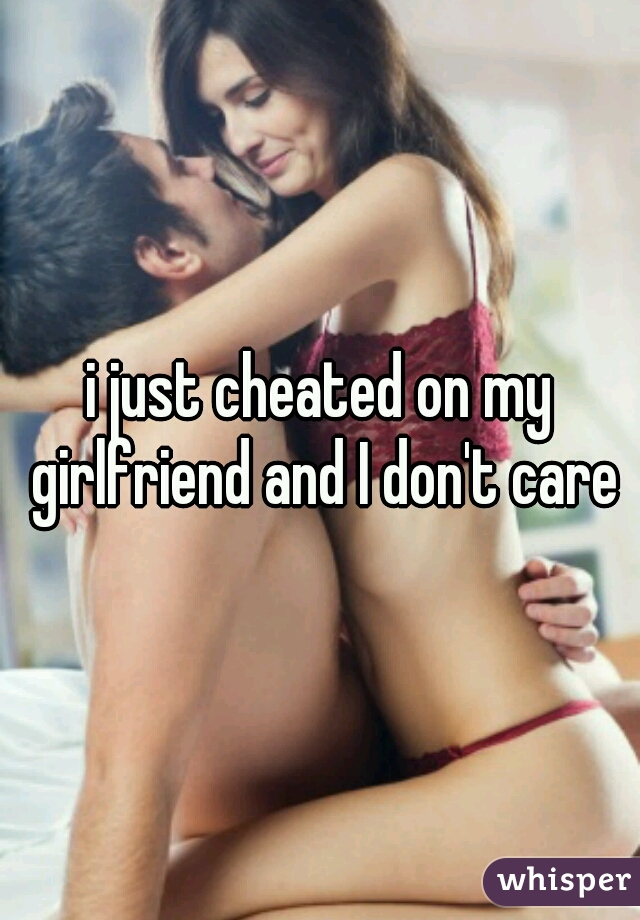 i just cheated on my girlfriend and I don't care