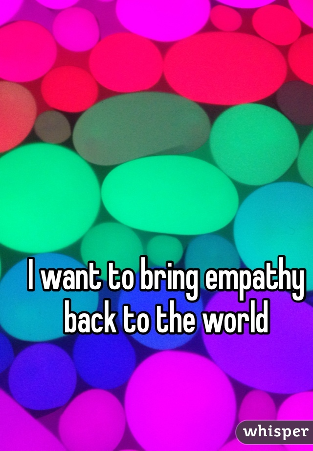 I want to bring empathy back to the world