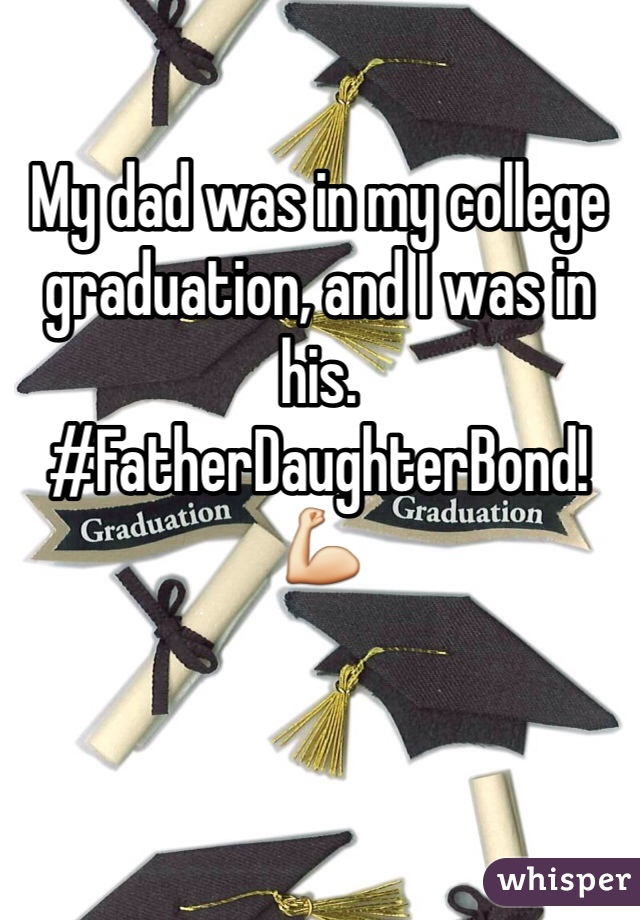 My dad was in my college graduation, and I was in his. #FatherDaughterBond! 💪