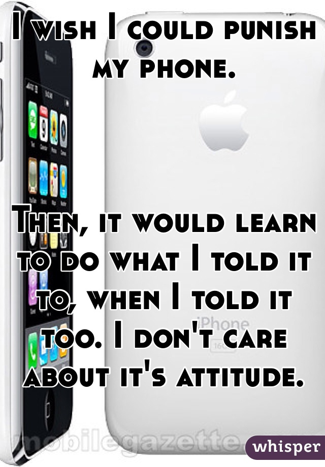 I wish I could punish my phone.     Then, it would learn to do what I told it to, when I told it too. I don't care about it's attitude.