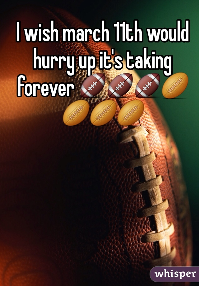 I wish march 11th would hurry up it's taking forever 🏈🏈🏈🏉🏉🏉🏉