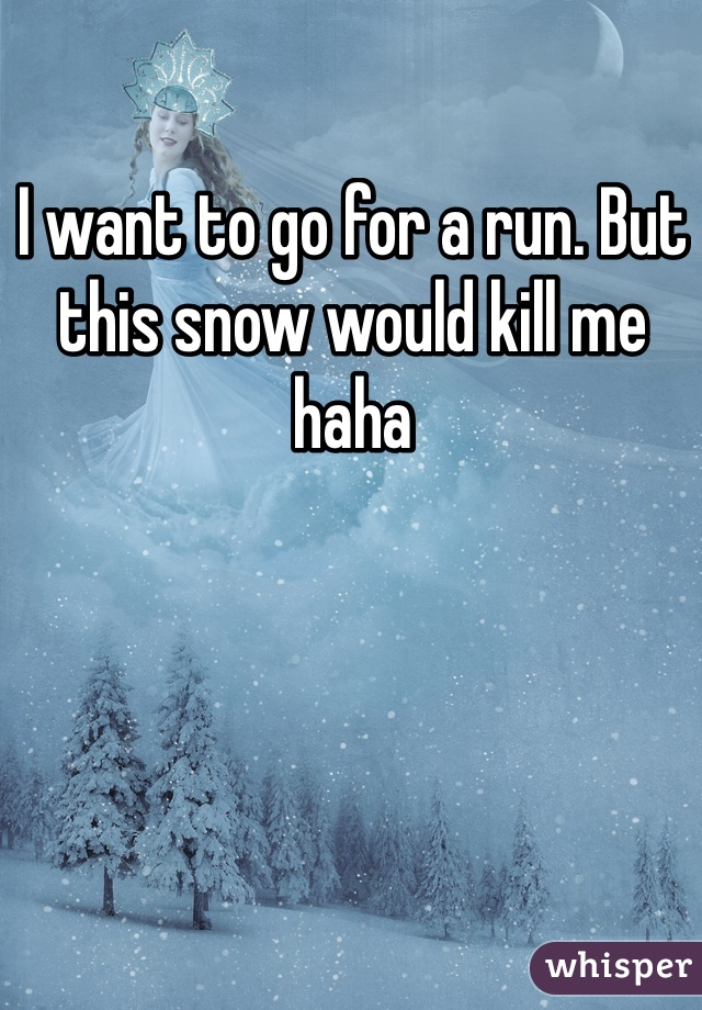 I want to go for a run. But this snow would kill me haha