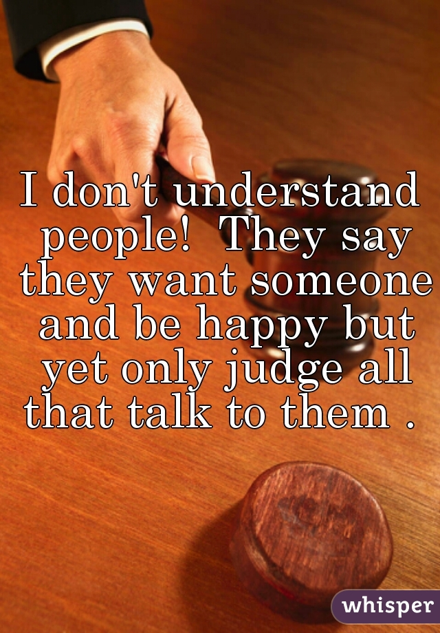 I don't understand people!  They say they want someone and be happy but yet only judge all that talk to them .