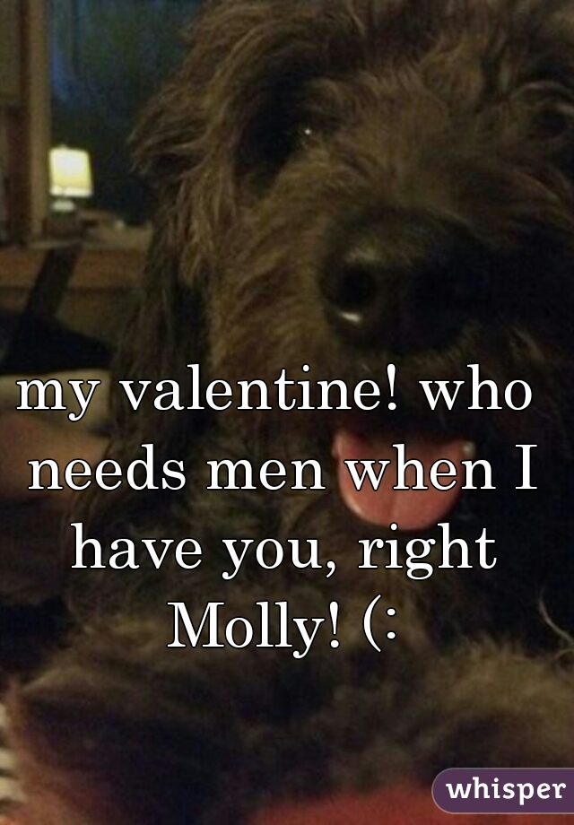 my valentine! who needs men when I have you, right Molly! (: