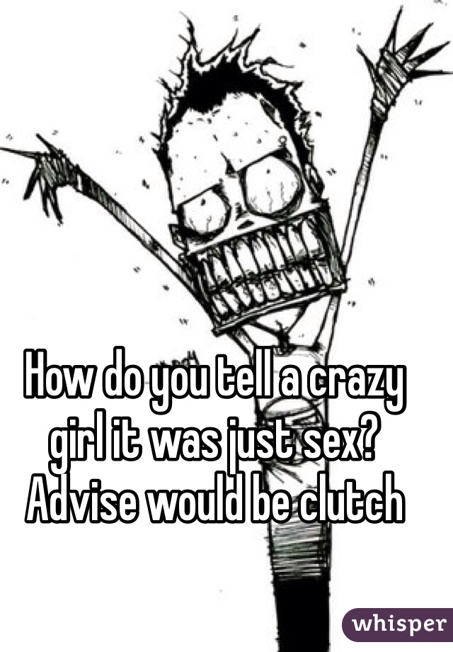 How do you tell a crazy girl it was just sex? Advise would be clutch