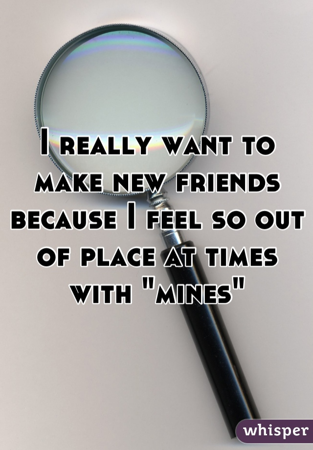 """I really want to make new friends because I feel so out of place at times with """"mines"""""""