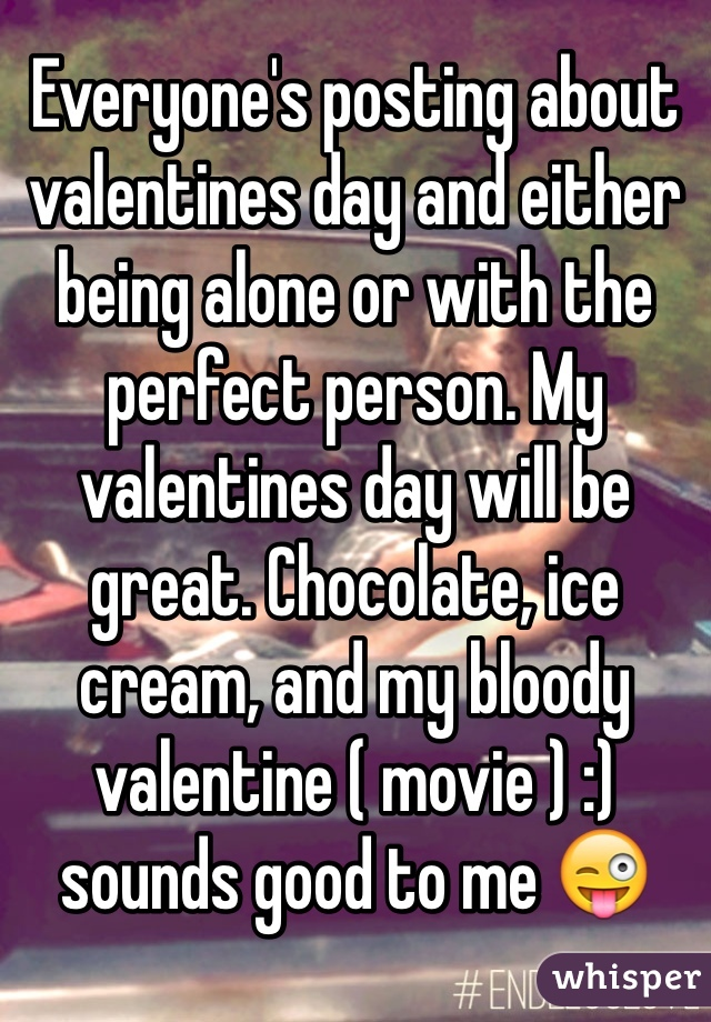 Everyone's posting about valentines day and either being alone or with the perfect person. My valentines day will be great. Chocolate, ice cream, and my bloody valentine ( movie ) :) sounds good to me 😜