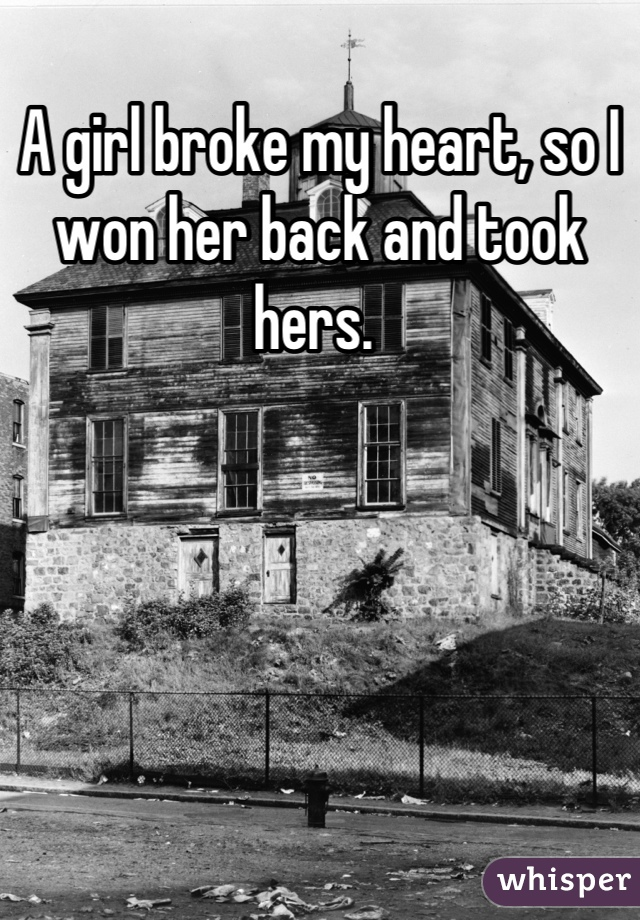 A girl broke my heart, so I won her back and took hers.