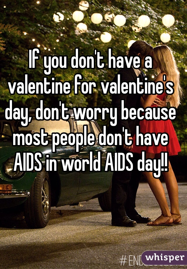 If you don't have a valentine for valentine's day, don't worry because most people don't have AIDS in world AIDS day!!