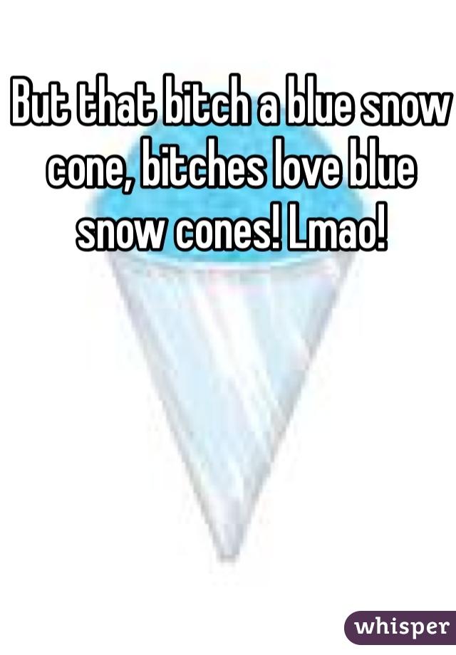 But that bitch a blue snow cone, bitches love blue snow cones! Lmao!
