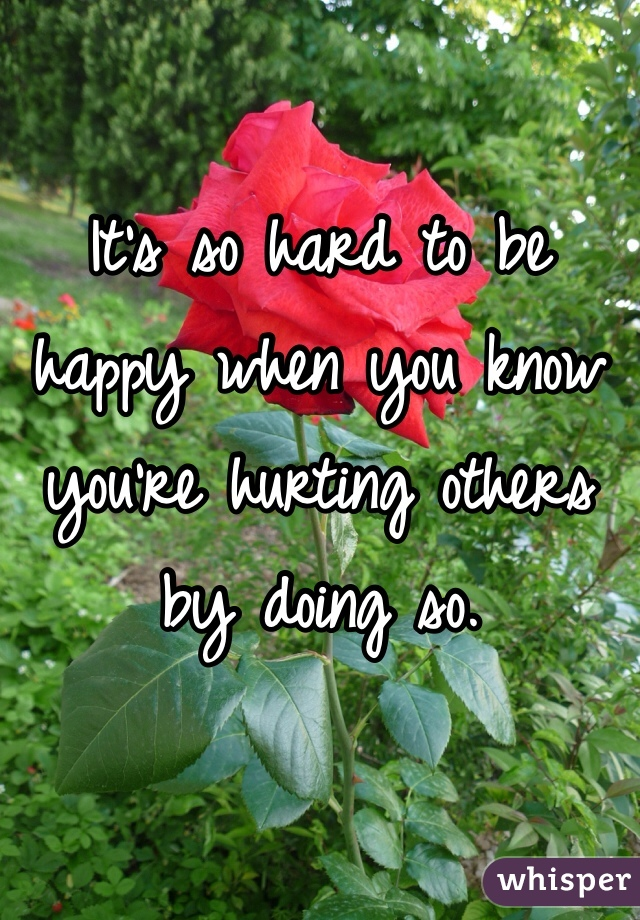 It's so hard to be happy when you know you're hurting others by doing so.