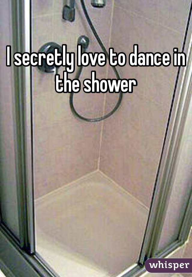 I secretly love to dance in the shower