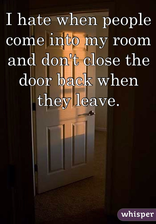 I hate when people come into my room and don't close the door back when they leave.