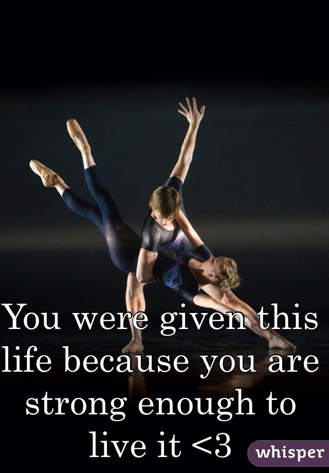 You were given this life because you are strong enough to live it <3
