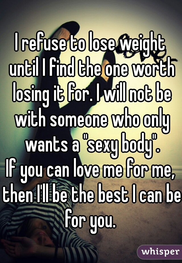 """I refuse to lose weight until I find the one worth losing it for. I will not be with someone who only wants a """"sexy body"""". If you can love me for me, then I'll be the best I can be for you."""