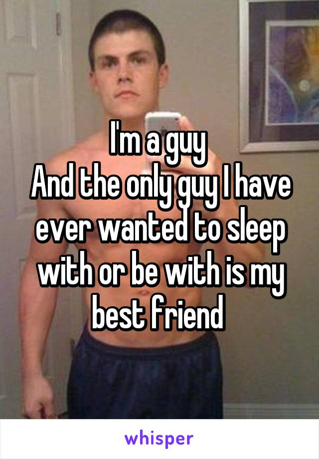 I'm a guy  And the only guy I have ever wanted to sleep with or be with is my best friend