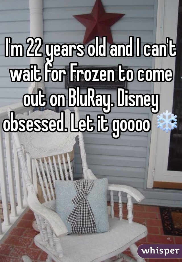 I'm 22 years old and I can't wait for Frozen to come out on BluRay. Disney obsessed. Let it goooo ❄️