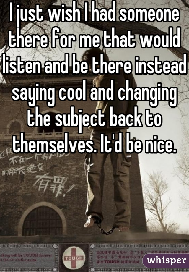 I just wish I had someone there for me that would listen and be there instead saying cool and changing the subject back to themselves. It'd be nice.