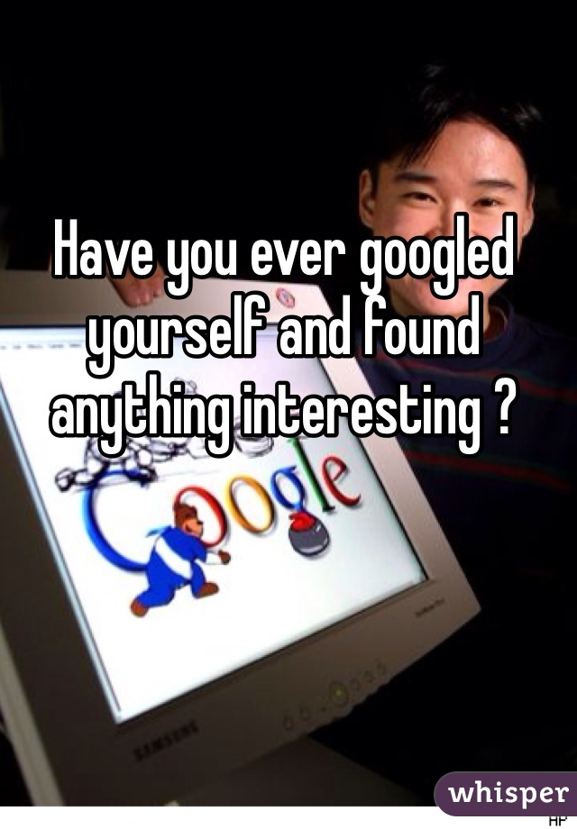 Have you ever googled yourself and found anything interesting ?