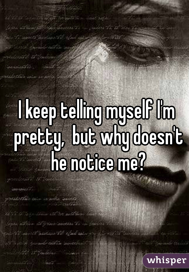 I keep telling myself I'm pretty,  but why doesn't he notice me?