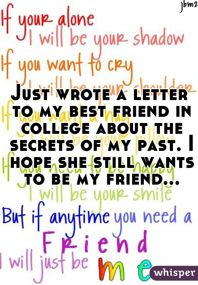 Just wrote a letter to my best friend in college about the secrets of my past. I hope she still wants to be my friend...