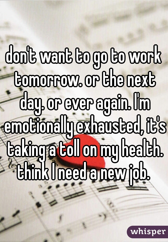 don't want to go to work tomorrow. or the next day. or ever again. I'm emotionally exhausted, it's taking a toll on my health. think I need a new job.